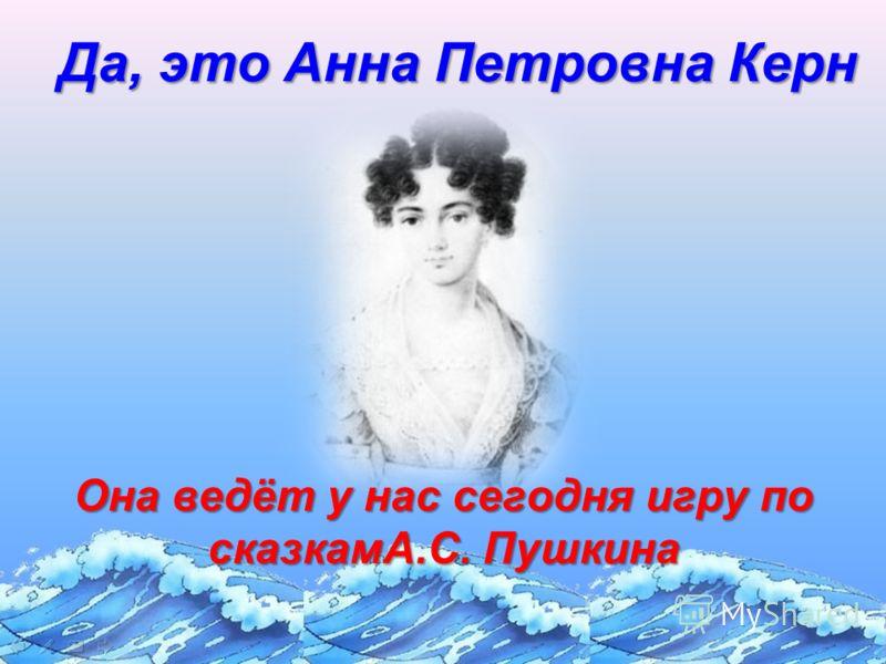 Да, это Анна Петровна Керн Она ведёт у нас сегодня игру по сказкамА.С. Пушкина