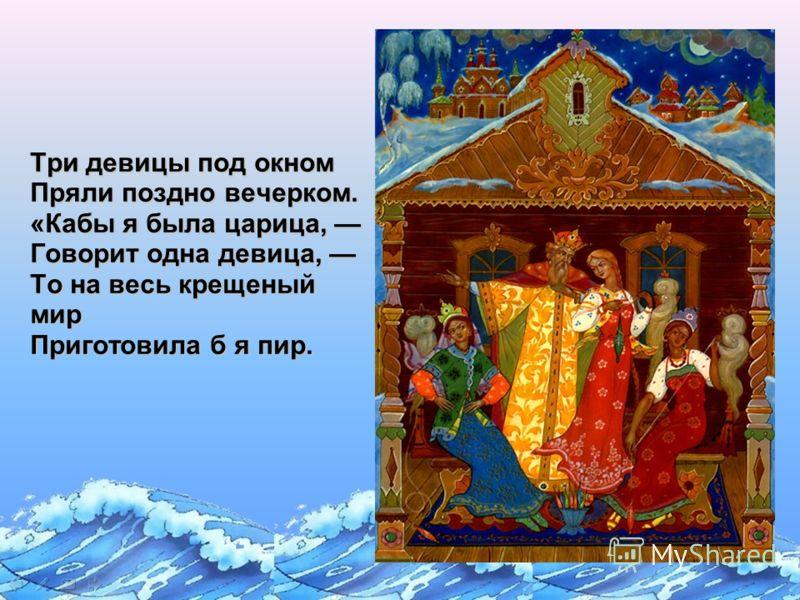 Три девицы под окном Пряли поздно вечерком. «Кабы я была царица, Говорит одна девица, То на весь крещеный мир Приготовила б я пир.
