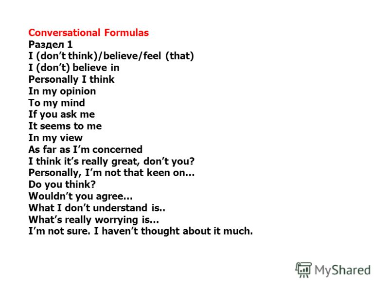 Conversational Formulas Раздел 1 I (dont think)/believe/feel (that) I (dont) believe in Personally I think In my opinion To my mind If you ask me It seems to me In my view As far as Im concerned I think its really great, dont you? Personally, Im not