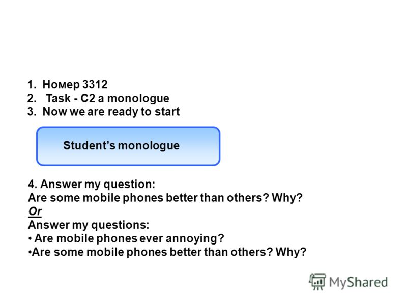 4. Answer my question: Are some mobile phones better than others? Why? Or Answer my questions: Are mobile phones ever annoying? Are some mobile phones better than others? Why? 1.Номер 3312 2. Task - C2 a monologue 3.Now we are ready to start Students