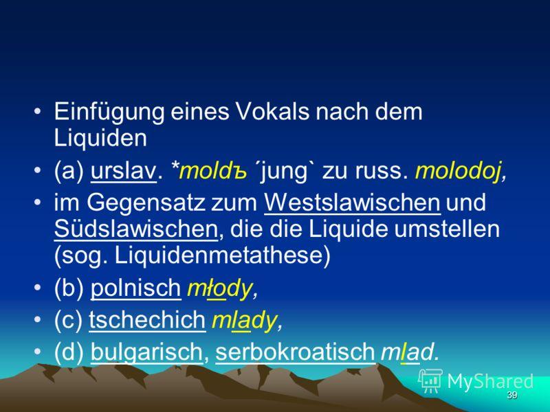 38 gemeinslawischer Reflex des sog. Vollauts (der Volllaut – полногласие) durch die Umwandlung der Verbindung *o, *e + Liquid l, r moloko, gorod innerhalb der Silbe (urslav. *tortъ)