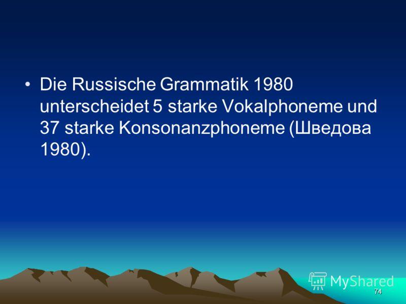 73 Phoneme. Die Zahl der Phoneme der russischen Sprache ist strittig. Die Vertreter der Moskauer phonologischen Schule nehmen an, dass (Buchstabe ы) kein Phonem sei, sondern eine Variante des Phonems (Buchstabe и), während die Anhänger der Leningrade