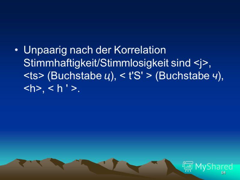 83 Nach der Korrelation Stimmhaftigkeit/Stimmlosigkeit werden 12 Paare von Konsonanten unterschieden – :, :, :, :, :, :, :, :, (Buchstabe ж), (Buchstabe ш), (Buchstabe жж), (Buchstabe щ), :, :.