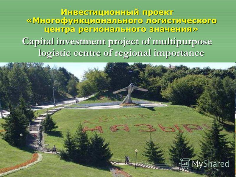 Инвестиционный проект «Многофункционального логистического центра регионального значения» Capital investment project of multipurpose logistic centre of regional importance