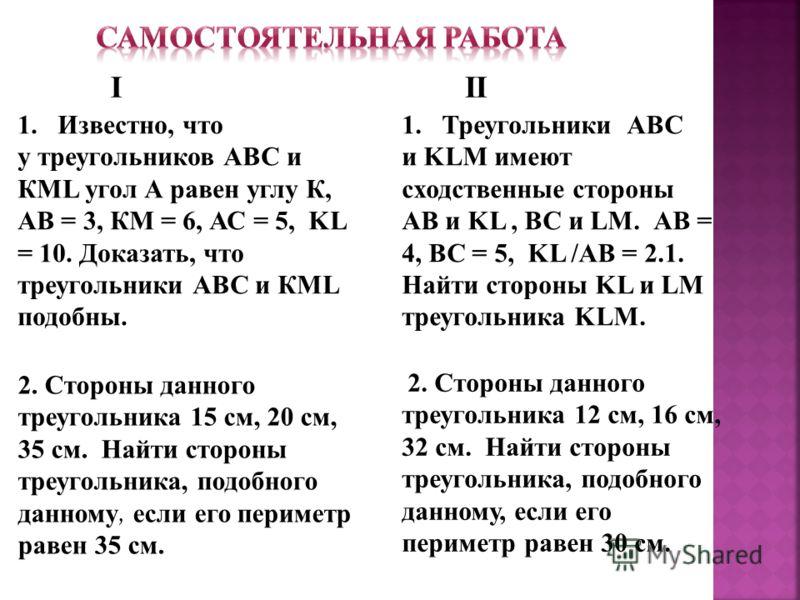 1.Известно, что у треугольников АВС и КML угол А равен углу К, АВ = 3, КМ = 6, АС = 5, KL = 10. Доказать, что треугольники АВС и КML подобны. 1.Треугольники АВС и KLM имеют сходственные стороны АВ и KL, ВС и LM. АВ = 4, ВС = 5, KL /АВ = 2.1. Найти ст