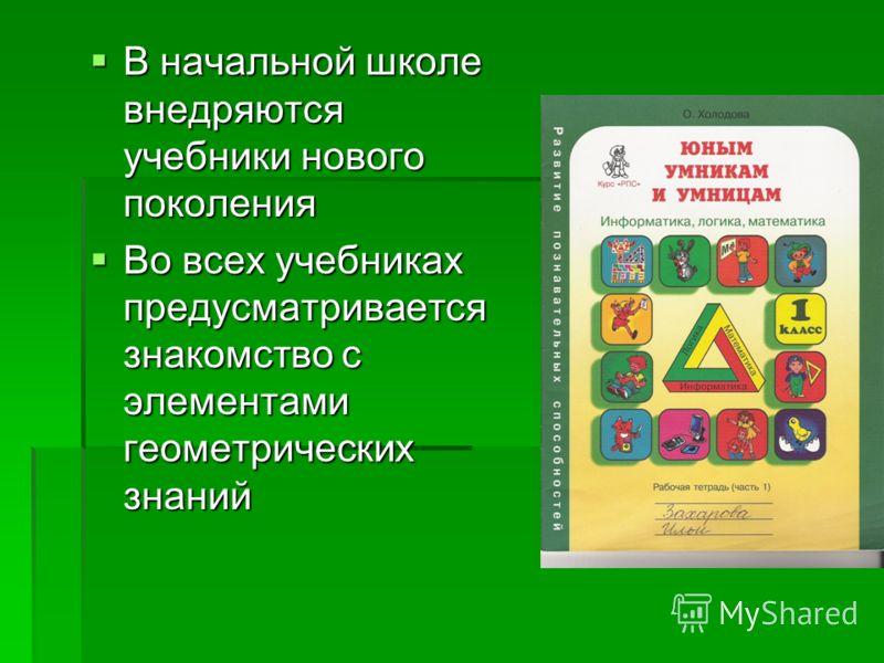В начальной школе внедряются учебники нового поколения В начальной школе внедряются учебники нового поколения Во всех учебниках предусматривается знакомство с элементами геометрических знаний Во всех учебниках предусматривается знакомство с элементам