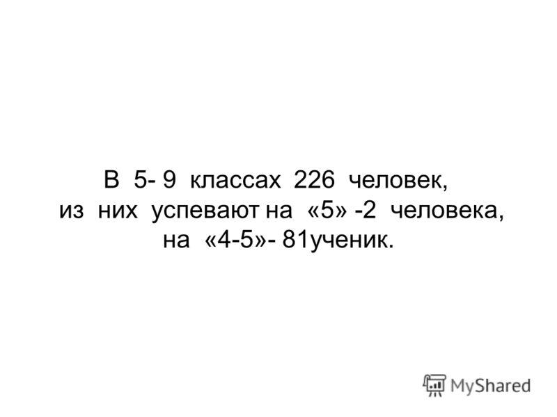 В 5- 9 классах 226 человек, из них успевают на «5» -2 человека, на «4-5»- 81ученик.