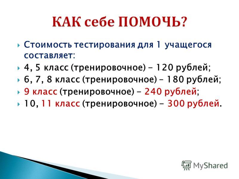 Стоимость тестирования для 1 учащегося составляет: 4, 5 класс (тренировочное) - 120 рублей; 6, 7, 8 класс (тренировочное) – 180 рублей; 9 класс (тренировочное) - 240 рублей; 10, 11 класс (тренировочное) - 300 рублей.