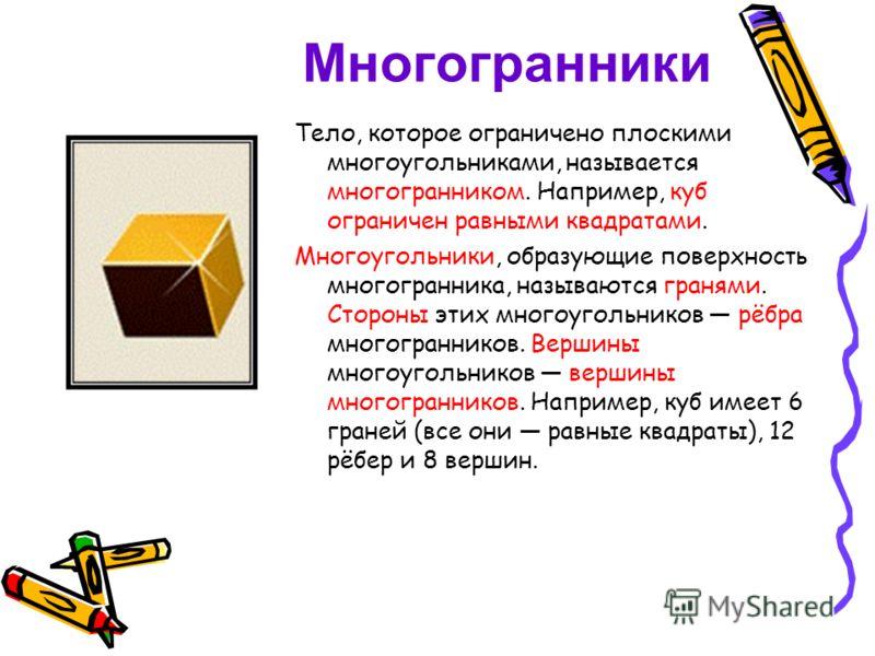Многогранники Тело, которое ограничено плоскими многоугольниками, называется многогранником. Например, куб ограничен равными квадратами. Многоугольники, образующие поверхность многогранника, называются гранями. Стороны этих многоугольников рёбра мног