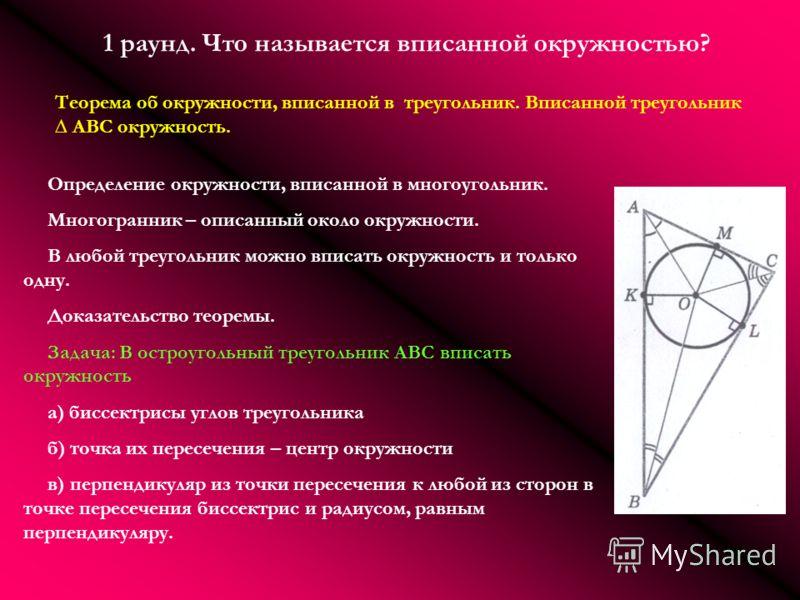1 раунд. Что называется вписанной окружностью? Теорема об окружности, вписанной в треугольник. Вписанной треугольник ABC окружность. Определение окружности, вписанной в многоугольник. Многогранник – описанный около окружности. В любой треугольник мож