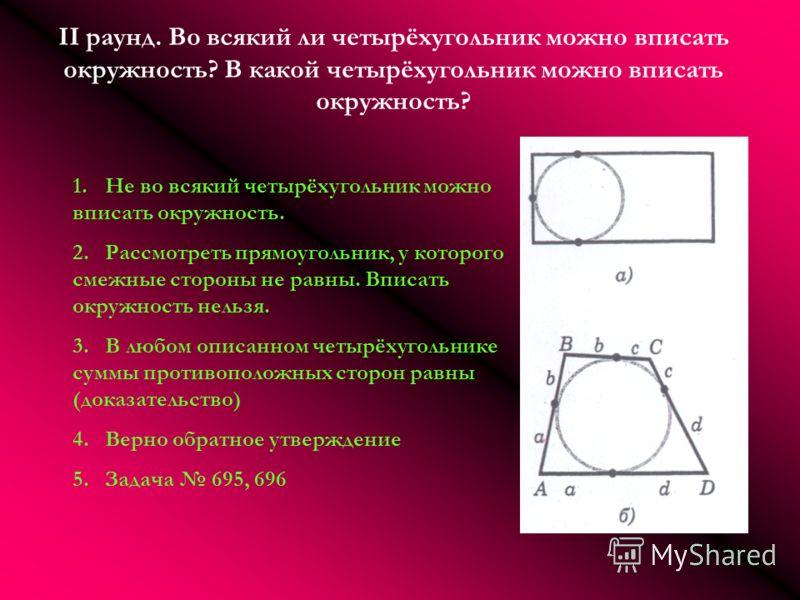 II раунд. Во всякий ли четырёхугольник можно вписать окружность? В какой четырёхугольник можно вписать окружность? 1.Не во всякий четырёхугольник можно вписать окружность. 2.Рассмотреть прямоугольник, у которого смежные стороны не равны. Вписать окру