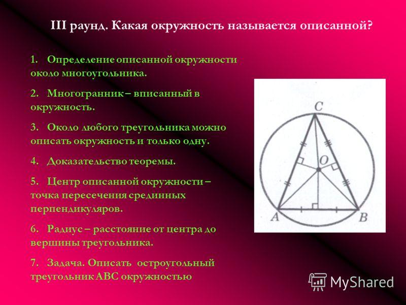 III раунд. Какая окружность называется описанной? 1.Определение описанной окружности около многоугольника. 2.Многогранник – вписанный в окружность. 3.Около любого треугольника можно описать окружность и только одну. 4.Доказательство теоремы. 5.Центр