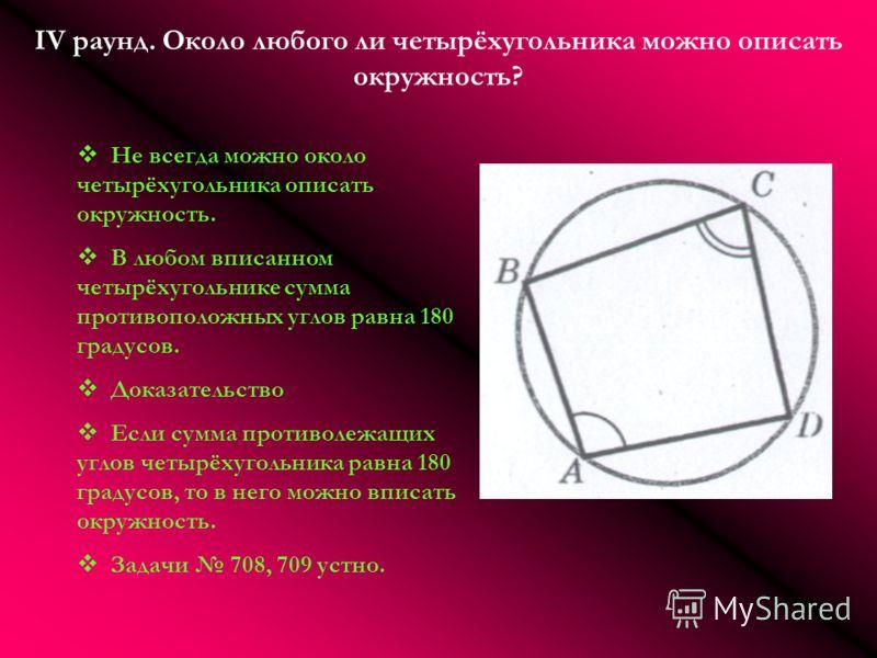IV раунд. Около любого ли четырёхугольника можно описать окружность? Не всегда можно около четырёхугольника описать окружность. В любом вписанном четырёхугольнике сумма противоположных углов равна 180 градусов. Доказательство Если сумма противолежащи