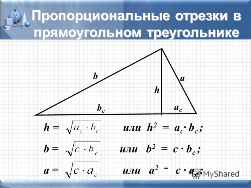 h = или h 2 = a c · b c ; b = или b 2 = c · b c ; a = или a 2 = c · a c ; b a h bcbc acac Пропорциональные отрезки в прямоугольном треугольнике