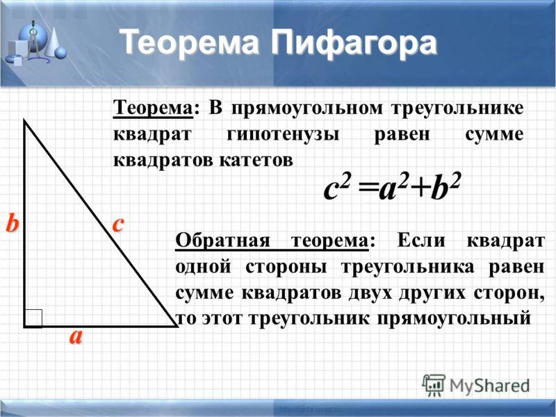 с 2 =а 2 +b 2 Теорема: В прямоугольном треугольнике квадрат гипотенузы равен сумме квадратов катетов Теорема Пифагора а b с Обратная теорема: Если квадрат одной стороны треугольника равен сумме квадратов двух других сторон, то этот треугольник прямоу