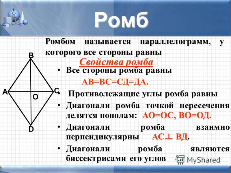 Все стороны ромба равны АВ=ВС=СД=ДА. Противолежащие углы ромба равны АО=ОС, ВО=ОД. Диагонали ромба точкой пересечения делятся пополам: АО=ОС, ВО=ОД. АС ВД Диагонали ромба взаимно перпендикулярны АС ВД. Диагонали ромба являются биссектрисами его углов