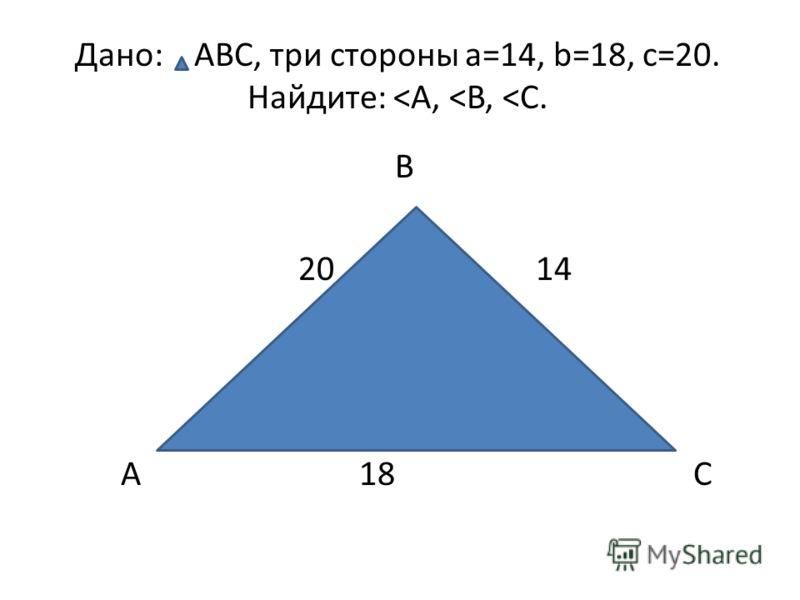 Дано: ABC, три стороны a=14, b=18, c=20. Найдите: