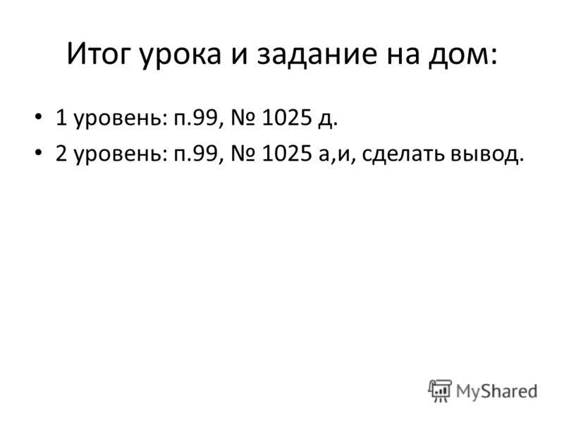Итог урока и задание на дом: 1 уровень: п.99, 1025 д. 2 уровень: п.99, 1025 а,и, сделать вывод.