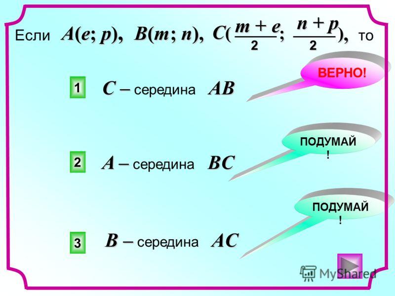1 2 3 ВЕРНО! ПОДУМАЙ !, Если, то A(e; p), B(m; n), C ( ; ) n + p 2 m + e 2 С –AB С – середина AB A –BC A – середина BC B –AC B – середина AC