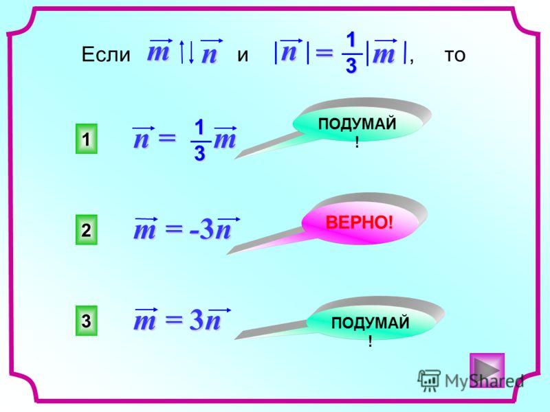 2 1 3 ПОДУМАЙ ! ВЕРНО! ПОДУМАЙ ! Если и, то n mn = m 13 n = m 13 m = 3n m = -3n