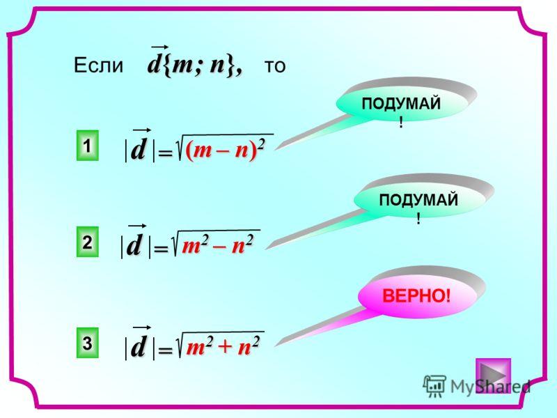 3 2 1 ВЕРНО! ПОДУМАЙ ! d{m; n}, Если d{m; n}, то m 2 + n 2 =d m 2 – n 2 =d (m – n) 2 (m – n) 2 =d