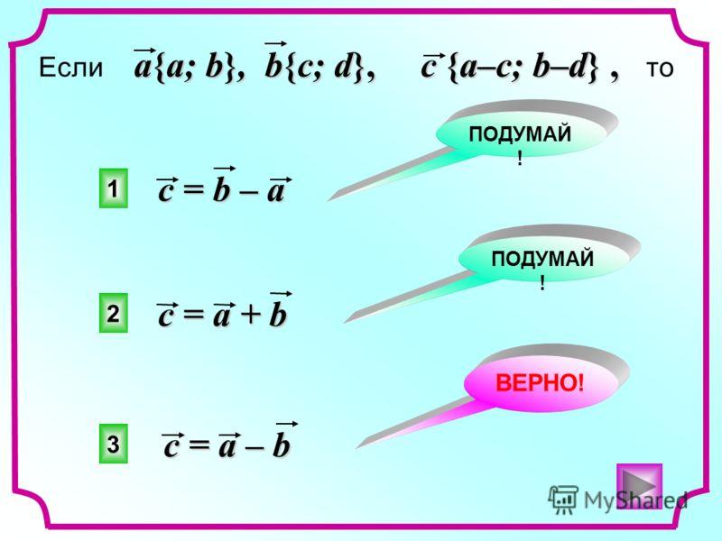 3 2 1 ВЕРНО! ПОДУМАЙ ! a{a; b}, b{c; d}, c {a–c; b–d}, Если a{a; b}, b{c; d}, c {a–c; b–d}, то c = b – a c = a – b c = a + b