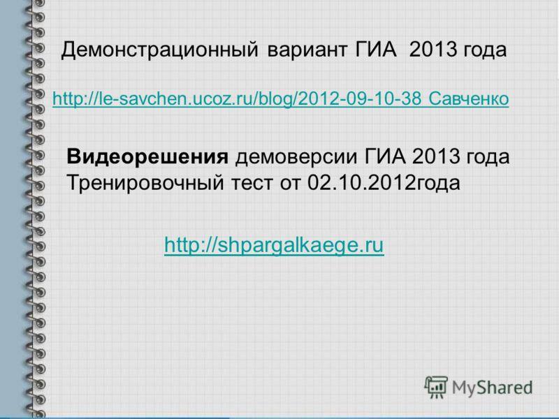 Демонстрационный вариант ГИА 2013 года http://le-savchen.ucoz.ru/blog/2012-09-10-38 Савченко Видеорешения демоверсии ГИА 2013 года Тренировочный тест от 02.10.2012года http://shpargalkaege.ru
