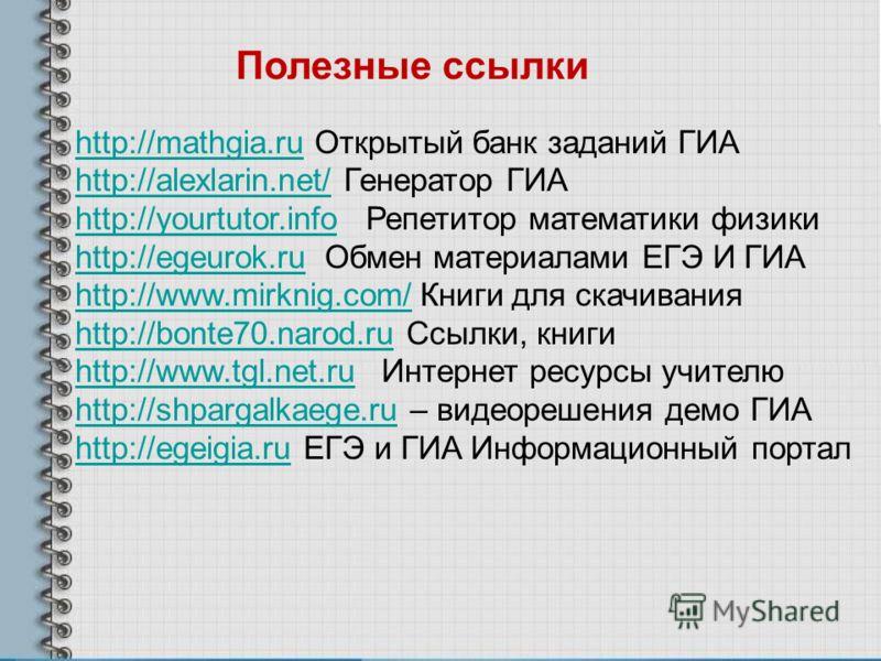 Полезные ссылки http://mathgia.ruhttp://mathgia.ru Открытый банк заданий ГИА http://alexlarin.net/http://alexlarin.net/ Генератор ГИА http://yourtutor.infohttp://yourtutor.info Репетитор математики физики http://egeurok.ruhttp://egeurok.ru Обмен мате