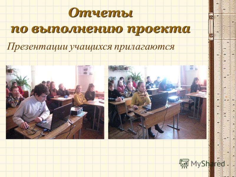 Отчеты по выполнению проекта Презентации учащихся прилагаются
