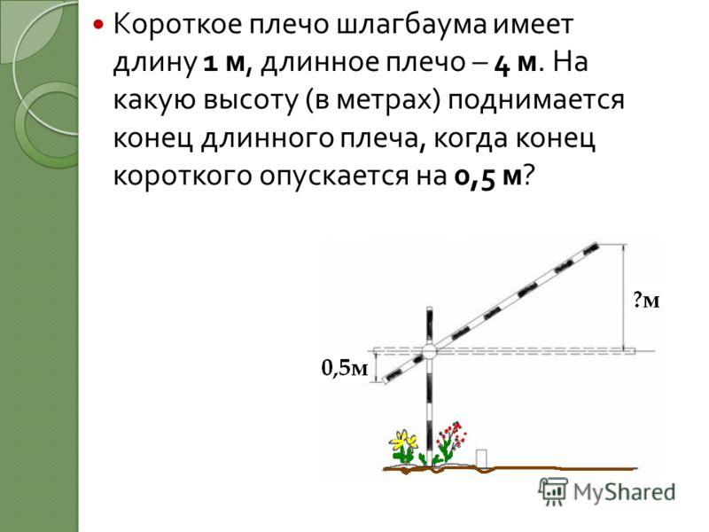Короткое плечо шлагбаума имеет длину 1 м, длинное плечо – 4 м. На какую высоту ( в метрах ) поднимается конец длинного плеча, когда конец короткого опускается на 0,5 м ?