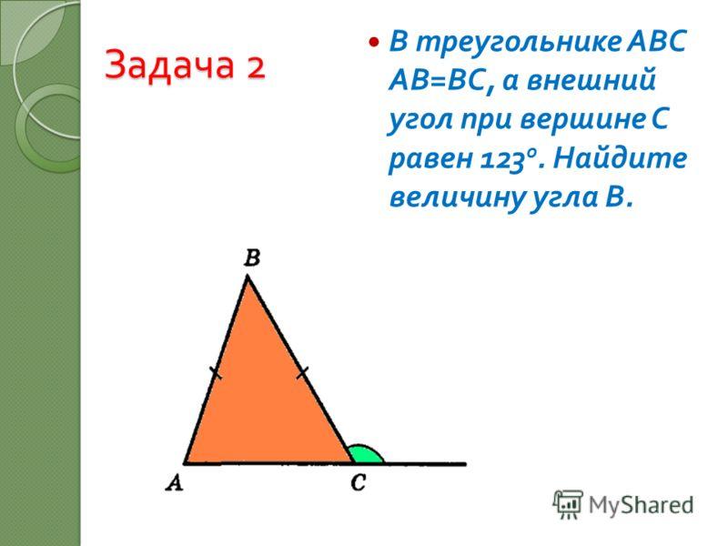 Задача 2 В треугольнике АВС АВ = ВС, а внешний угол при вершине С равен 123 о. Найдите величину угла В.