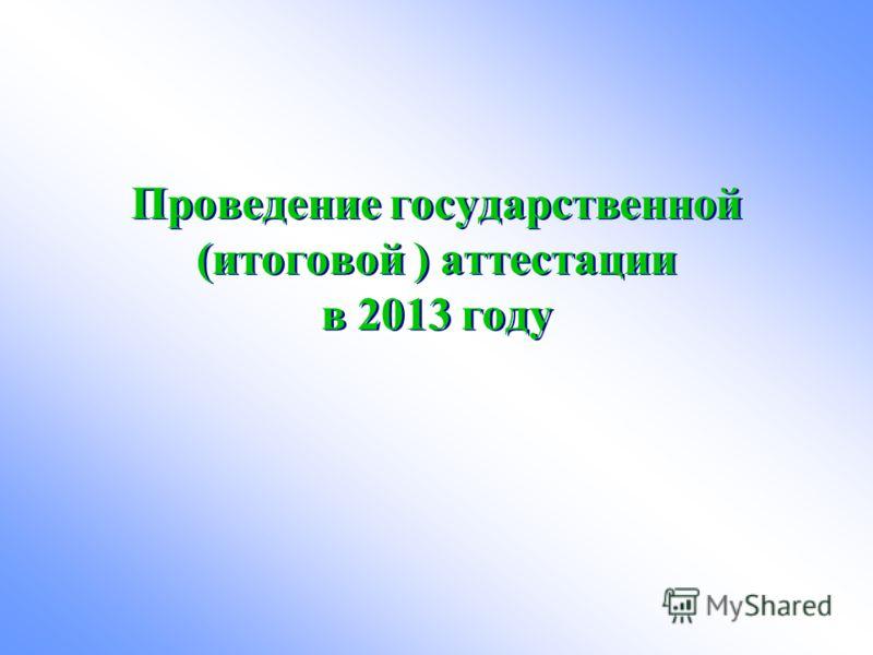 Проведение государственной (итоговой ) аттестации в 2013 году