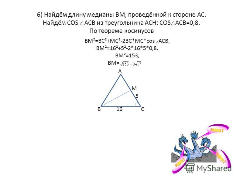 6) Найдём длину медианы ВМ, проведённой к стороне АС. Найдём COS АСВ из треугольника АСН: COS АСВ=0,8. По теореме косинусов ВМ²=ВС²+МС²-2ВС*МС*cos АСВ, ВМ²=16²+5²-2*16*5*0,8, ВМ²=153, ВМ= В А С М 5 16