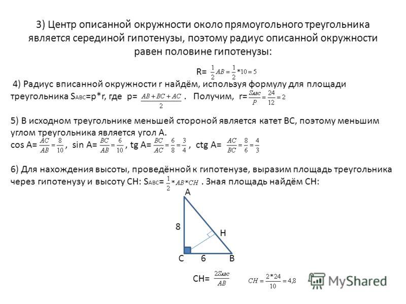 3) Центр описанной окружности около прямоугольного треугольника является серединой гипотенузы, поэтому радиус описанной окружности равен половине гипотенузы: R= 4) Радиус вписанной окружности r найдём, используя формулу для площади треугольника S АВС