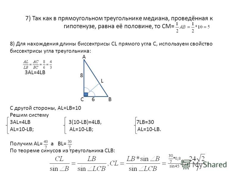 7) Так как в прямоугольном треугольнике медиана, проведённая к гипотенузе, равна её половине, то СМ= 8) Для нахождения длины биссектрисы CL прямого угла С, используем свойство биссектрисы угла треугольника: 3AL=4LB C другой стороны, AL+LB=10 Решим си