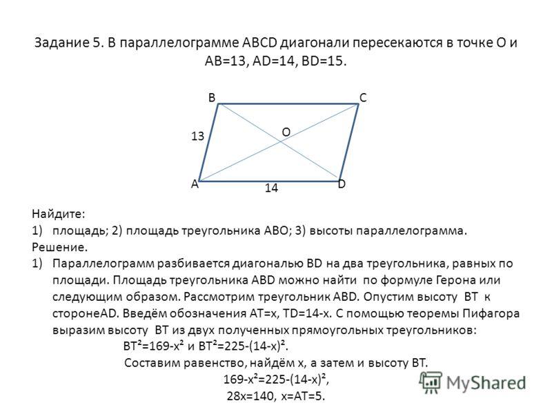 Задание 5. В параллелограмме ABCD диагонали пересекаются в точке О и АВ=13, AD=14, BD=15. Найдите: 1)площадь; 2) площадь треугольника АВО; 3) высоты параллелограмма. Решение. 1)Параллелограмм разбивается диагональю ВD на два треугольника, равных по п