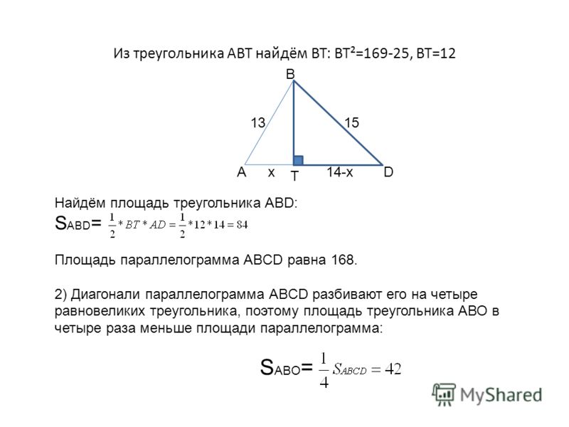 Из треугольника АВТ найдём ВТ: ВТ²=169-25, ВТ=12 А В Т D 1315 x14-x Найдём площадь треугольника ABD: S ABD = Площадь параллелограмма ABCD равна 168. 2) Диагонали параллелограмма ABCD разбивают его на четыре равновеликих треугольника, поэтому площадь