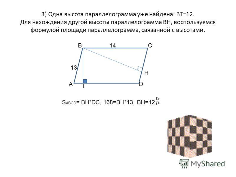 3) Одна высота параллелограмма уже найдена: ВТ=12. Для нахождения другой высоты параллелограмма ВН, воспользуемся формулой площади параллелограмма, связанной с высотами. А ВС D H T 13 14 S ABCD = BH*DC, 168=BH*13, ВН=12