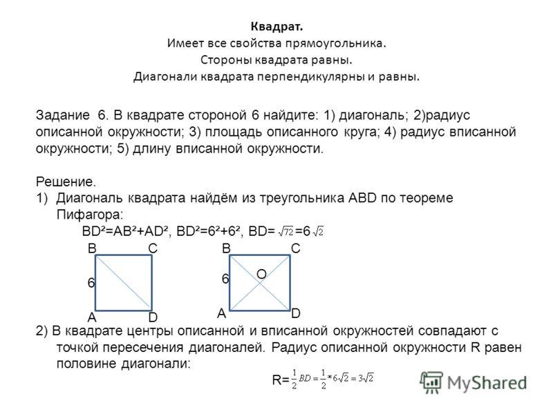 Квадрат. Имеет все свойства прямоугольника. Стороны квадрата равны. Диагонали квадрата перпендикулярны и равны. Задание 6. В квадрате стороной 6 найдите: 1) диагональ; 2)радиус описанной окружности; 3) площадь описанного круга; 4) радиус вписанной ок