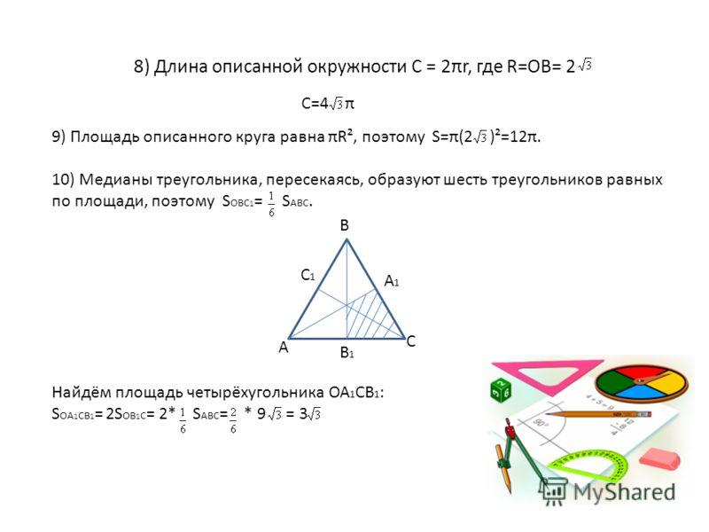 8) Длина описанной окружности С = 2πr, где R=OB= 2 C=4 π 9) Площадь описанного круга равна πR², поэтому S=π(2 )²=12π. 10) Медианы треугольника, пересекаясь, образуют шесть треугольников равных по площади, поэтому S OBC 1 = S ABC. Найдём площадь четыр