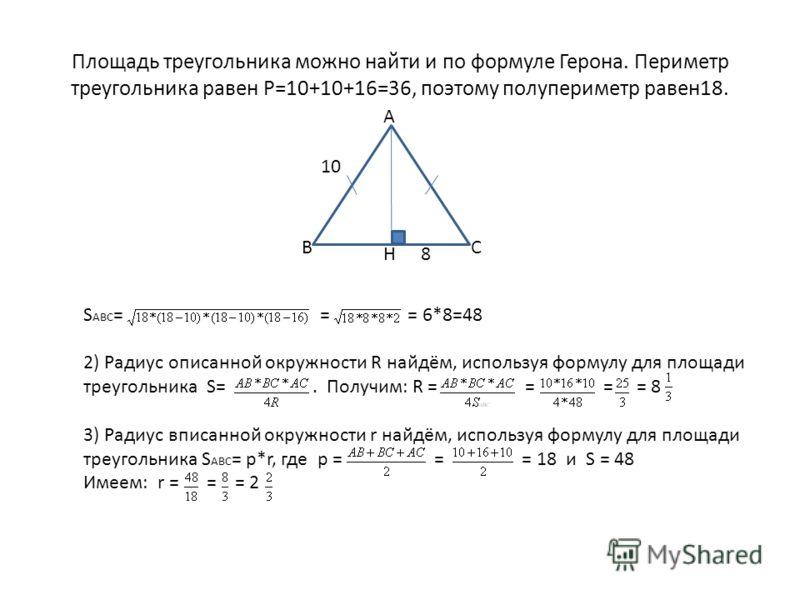 Площадь треугольника можно найти и по формуле Герона. Периметр треугольника равен Р=10+10+16=36, поэтому полупериметр равен18. S АВС = = = 6*8=48 2) Радиус описанной окружности R найдём, используя формулу для площади треугольника S=. Получим: R = = =