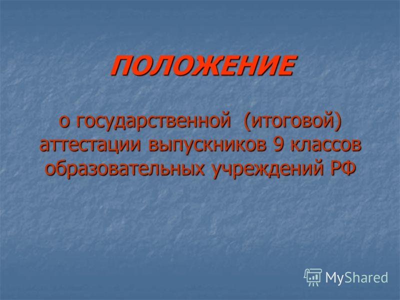 ПОЛОЖЕНИЕ о государственной (итоговой) аттестации выпускников 9 классов образовательных учреждений РФ