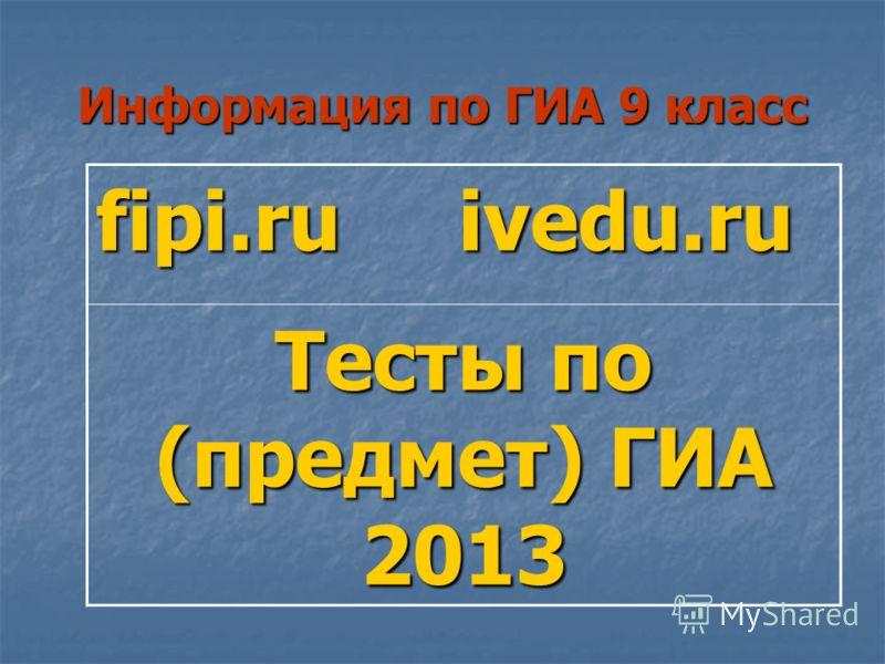Информация по ГИА 9 класс fipi.ru ivedu.ru Тесты по (предмет) ГИА 2013