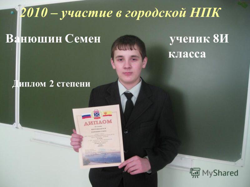 2010 – участие в городской НПК Ванюшин Семен ученик 8И класса Диплом 2 степени