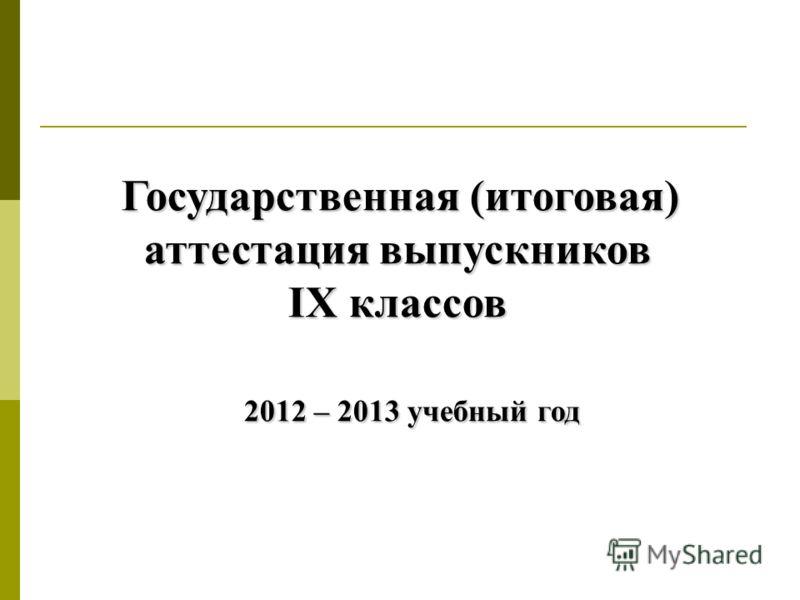 Государственная (итоговая) аттестация выпускников IX классов 2012 – 2013 учебный год