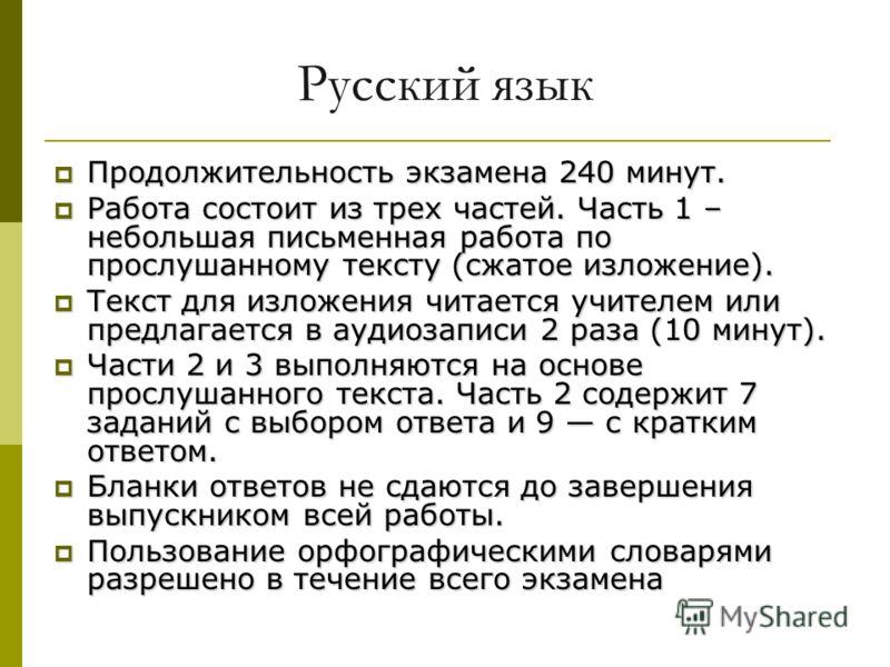 Русский язык Продолжительность экзамена 240 минут. Продолжительность экзамена 240 минут. Работа состоит из трех частей. Часть 1 – небольшая письменная работа по прослушанному тексту (сжатое изложение). Работа состоит из трех частей. Часть 1 – небольш