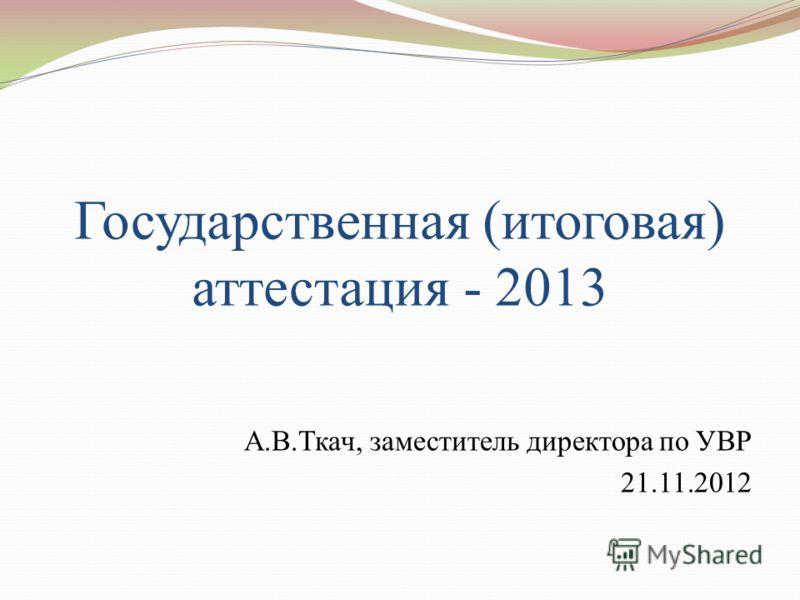 Государственная (итоговая) аттестация - 2013 А.В.Ткач, заместитель директора по УВР 21.11.2012