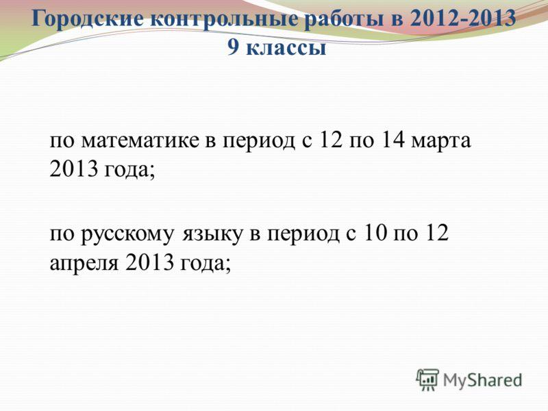 Городские контрольные работы в 2012-2013 9 классы по математике в период с 12 по 14 марта 2013 года; по русскому языку в период с 10 по 12 апреля 2013 года;