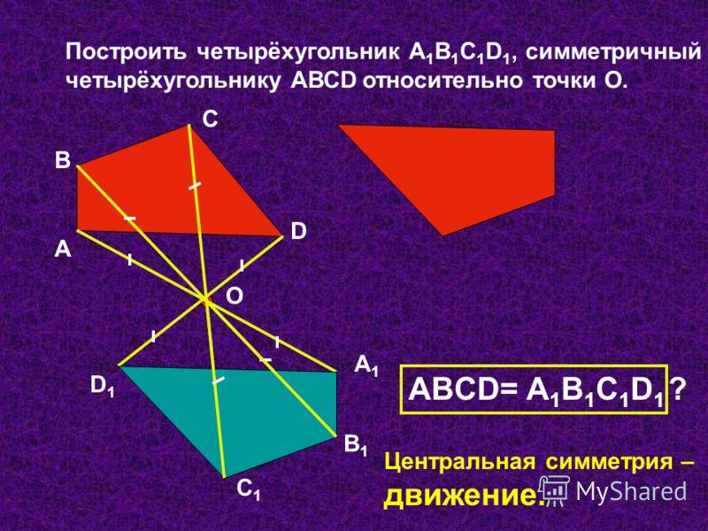 Построить четырёхугольник А 1 В 1 С 1 D 1, симметричный четырёхугольнику АВСD относительно точки О. А В С D О А1А1 В1В1 С1С1 D1D1 АВCD= А 1 В 1 С 1 D 1 ? Центральная симметрия – движение.