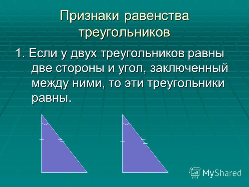Признаки равенства треугольников 1. Если у двух треугольников равны две стороны и угол, заключенный между ними, то эти треугольники равны.